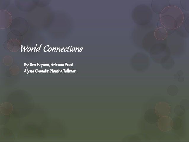 World Connections By:BenHopson,AriannaPassi, AlyssaGranatir,NaashaTallman