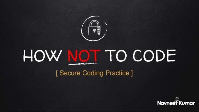 HOW NOT TO CODE Navneet Kumar [ Secure Coding Practice ]