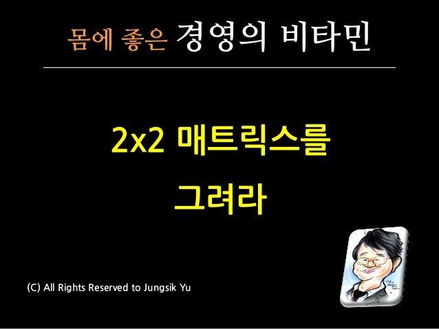 몸에 좋은 경영의 비타민 2x2 매트릭스를 그려라 (C) All Rights Reserved to Jungsik Yu