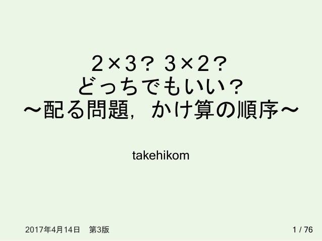 2×3? 3×2? どっちでもいい? ~配る問題,かけ算の順序~ takehikom 12017年4月14日 第3版 / 76