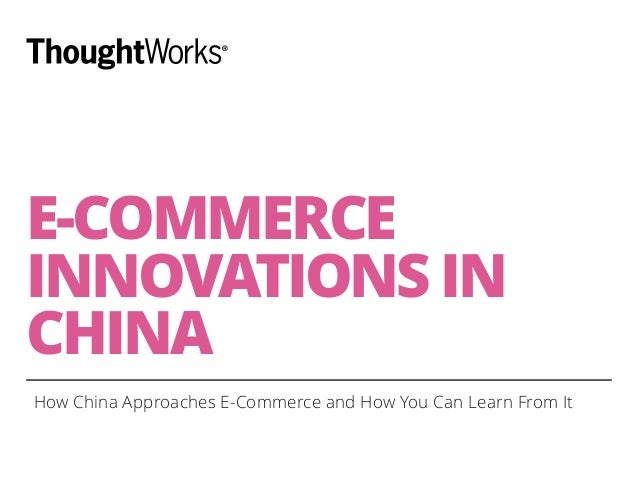 E-COMMERCE  INNOVATIONS IN  CHINA  How China Approaches E-Commerce and How You Can Learn From It