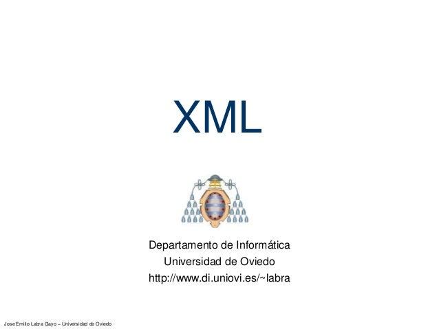 Jose Emilio Labra Gayo – Universidad de Oviedo XML Departamento de Informática Universidad de Oviedo http://www.di.uniovi....