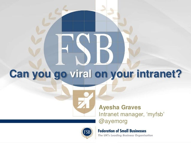 Can you go viral on your intranet?  Ayesha Graves  Intranet manager, 'myfsb'  @ayemorg