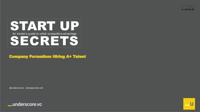 Proprietary and Confidential START UP SECRETS An insider's guide to unfair competitive advantage Company Formation: Hiring...