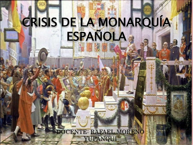 CRISIS DE LA MONARQUÍA ESPAÑOLA DOCENTE: RAFAEL MORENO YUPANQUI