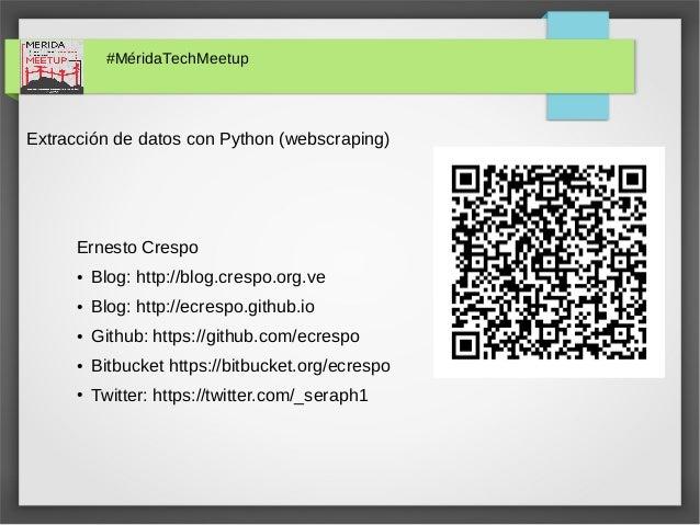 #MéridaTechMeetup Extracción de datos con Python (webscraping) Ernesto Crespo ● Blog: http://blog.crespo.org.ve ● Blog: ht...