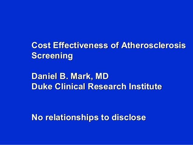 Cost Effectiveness of AtherosclerosisCost Effectiveness of Atherosclerosis ScreeningScreening Daniel B. Mark, MDDaniel B. ...