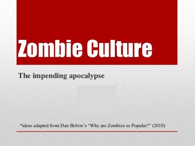 """Zombie CultureThe impending apocalypse*ideas adapted from Dan Birlew""""s """"Why are Zombies so Popular?"""" (2010)"""