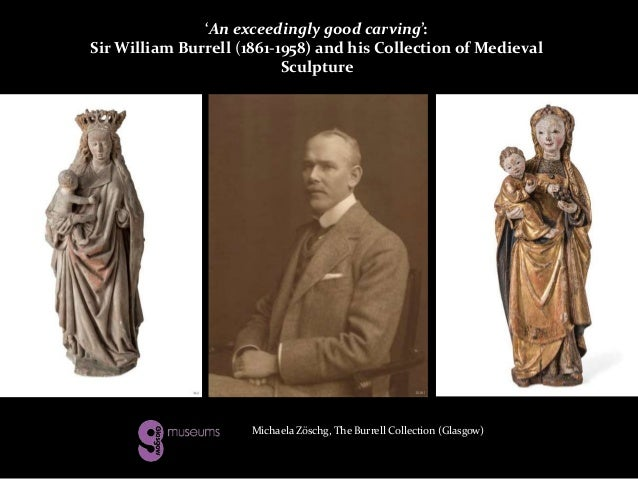 'An exceedingly good carving': Sir William Burrell (1861-1958) and his Collection of Medieval Sculpture Michaela Zöschg, T...