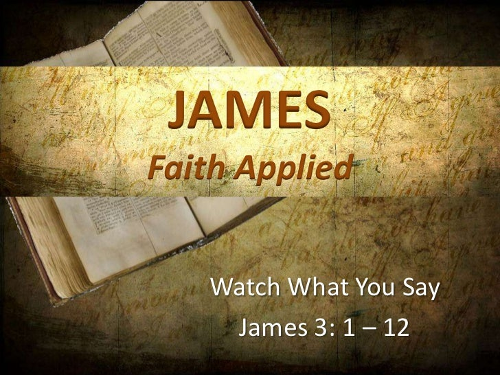 JAMESFaith Applied   Watch What You Say    James 3: 1 – 12