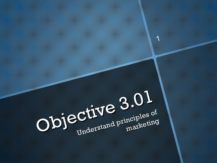 Objective 3.01 Understand principles of marketing