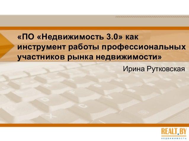 «ПО «Недвижимость 3.0» как инструмент работы профессиональных участников рынка недвижимости» Ирина Рутковская