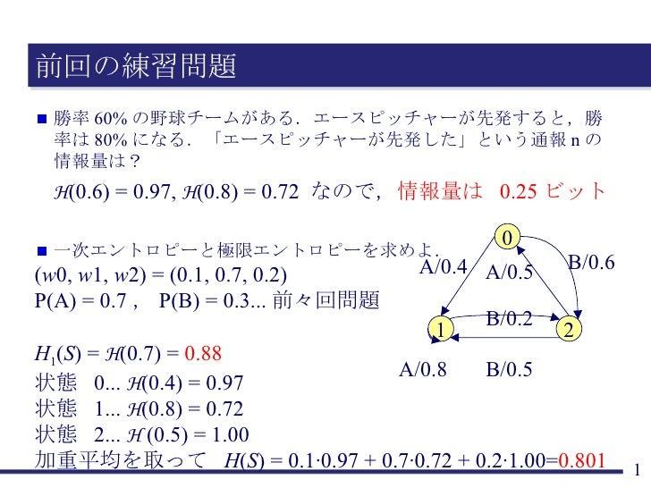 前回の練習問題 <ul><li>勝率 60% の野球チームがある.エースピッチャーが先発すると,勝率は 80% になる.「エースピッチャーが先発した」という通報 n の情報量は? </li></ul><ul><li>H (0.6) = 0.97...