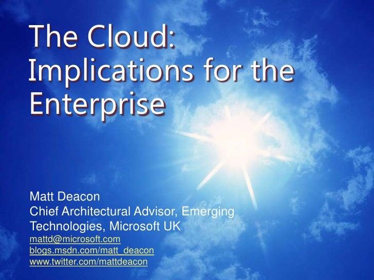 The Cloud: Implications for the Enterprise<br />Matt Deacon<br />Chief Architectural Advisor, Emerging Technologies, Micro...