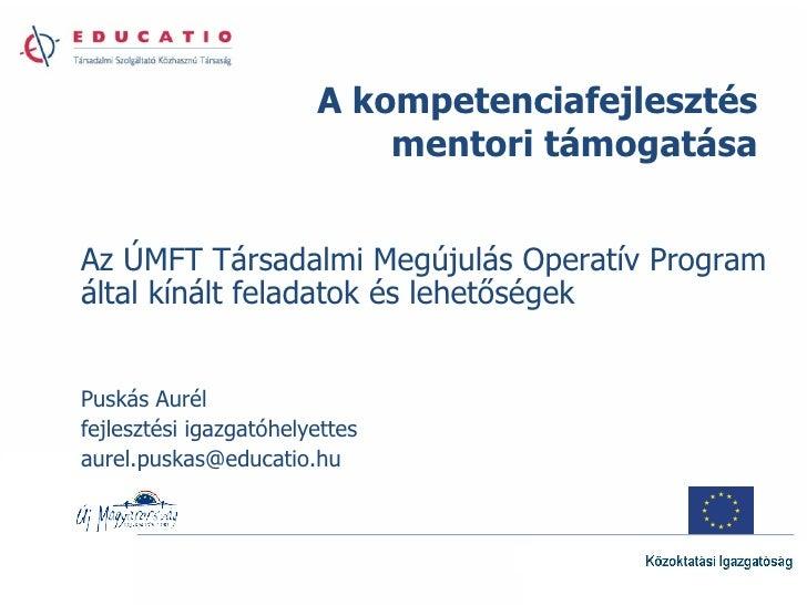 Az ÚMFT Társadalmi Megújulás Operatív Program által kínált feladatok és lehetőségek Puskás Aurél fejlesztési igazgatóhelye...