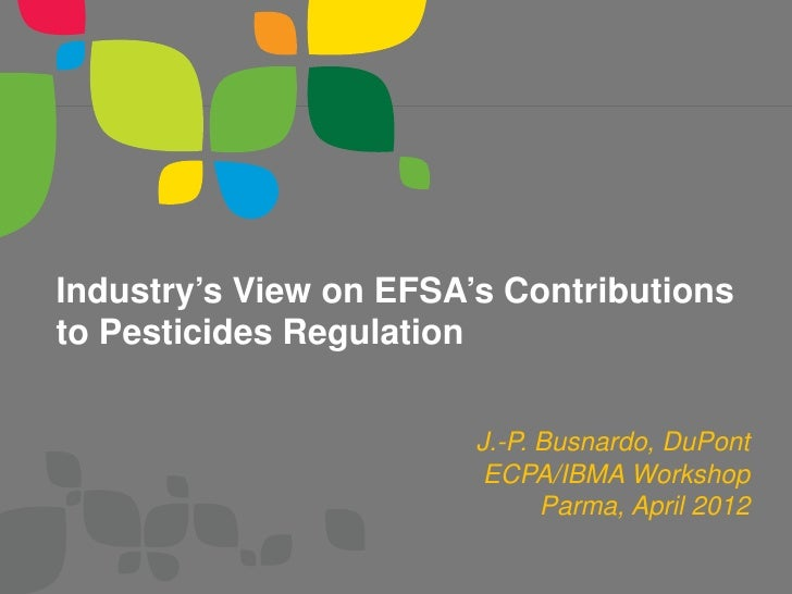 Industry's View on EFSA's Contributionsto Pesticides Regulation                        J.-P. Busnardo, DuPont             ...