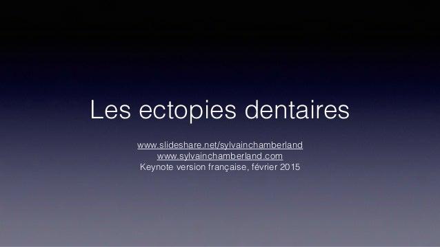 Les ectopies dentaires www.slideshare.net/sylvainchamberland www.sylvainchamberland.com Keynote version française, février...