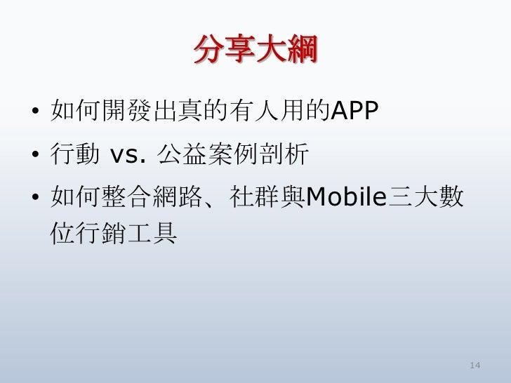 分享大綱• 如何開發出真的有人用的APP• 行動 vs. 公益案例剖析• 如何整合網路、社群與Mobile三大數  位行銷工具                        14