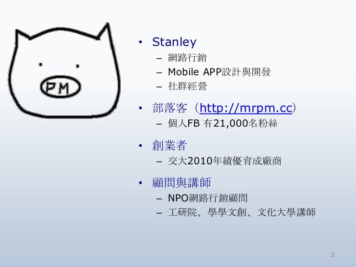 • Stanley  – 網路行銷  – Mobile APP設計與開發  – 社群經營• 部落客(http://mrpm.cc)  – 個人FB 有21,000名粉絲• 創業者  – 交大2010年績優育成廠商• 顧問與講師  – NPO網路...