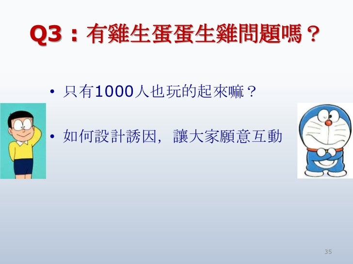 Q3 : 有雞生蛋蛋生雞問題嗎? • 只有1000人也玩的起來嘛? • 如何設計誘因,讓大家願意互動                    35