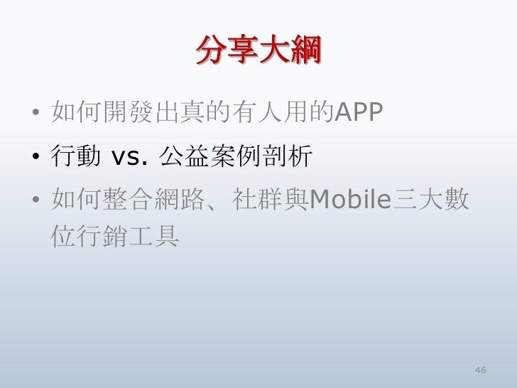 分享大綱• 如何開發出真的有人用的APP• 行動 vs. 公益案例剖析• 如何整合網路、社群與Mobile三大數  位行銷工具                        46