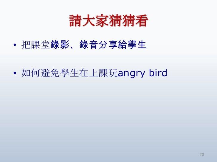 請大家猜猜看• 把課堂錄影、錄音分享給學生• 如何避免學生在上課玩angry bird                         70