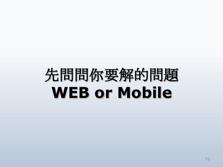 先問問你要解的問題WEB or Mobile                75