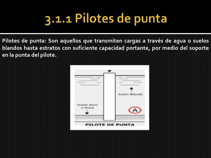 3.1.1 Pilotes de punta<br />Pilotes de punta: Son aquellos que transmiten cargas a través de agua o suelos blandos hasta e...