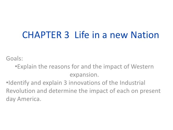 CHAPTER 3  Life in a new Nation<br />Goals:  <br /><ul><li>Explain the reasons for and the impact of Western expansion.