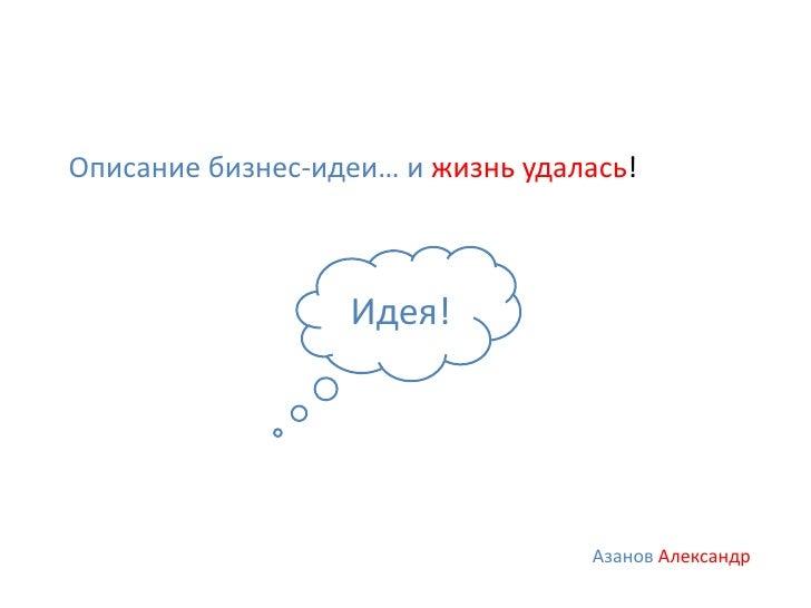 Описание бизнес-идеи… и жизнь удалась!                  Идея!                                  Азанов Александр