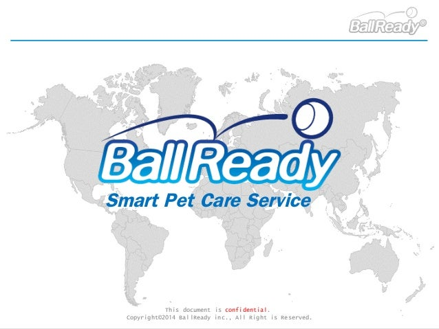 This document is confidential. Copyright©2014 BallReady inc., All Right is Reserved. Smart Pet Care Service