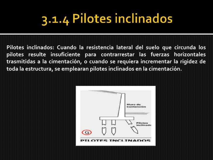 3.1.4 Pilotes inclinados<br />Pilotes inclinados: Cuando la resistencia lateral del suelo que circunda los pilotes resulte...
