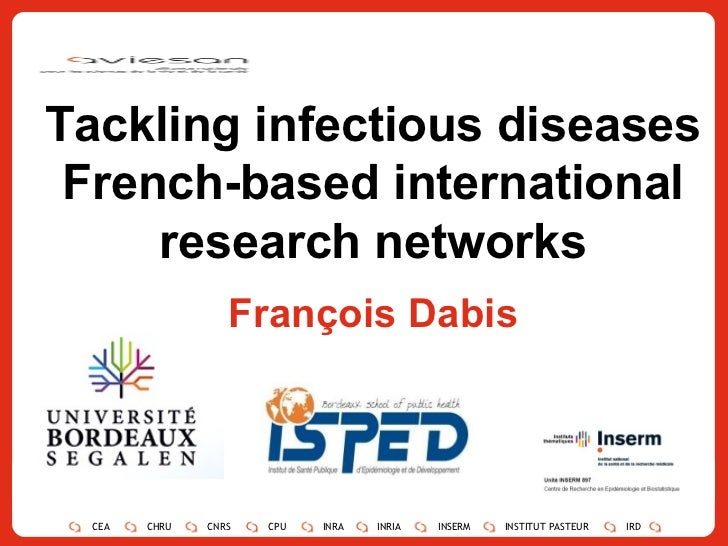 Tackling infectious diseases French-based international research networks François Dabis CEA CHRU CNRS CPU INRA INRIA INSE...