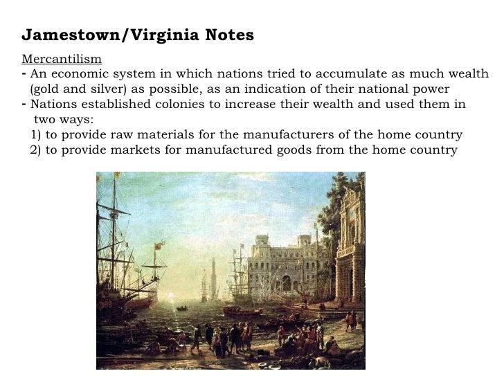 <ul><li>Jamestown/Virginia Notes </li></ul><ul><li>Mercantilism </li></ul><ul><li>An economic system in which nations trie...