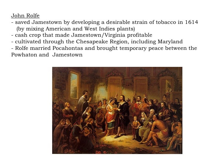 John Rolfe - saved Jamestown by developing a desirable strain of tobacco in 1614 (by mixing American and West Indies plant...