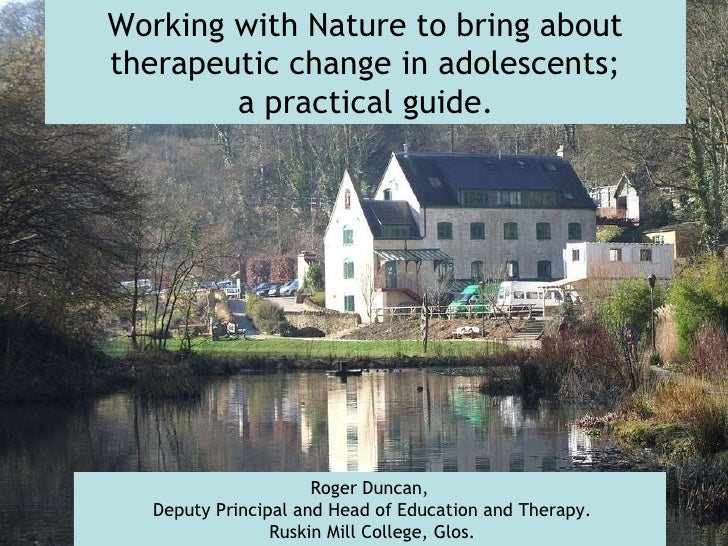 Working with Nature to bring about therapeutic change in adolescents; a practical guide.   Roger Duncan, Deputy Principal ...