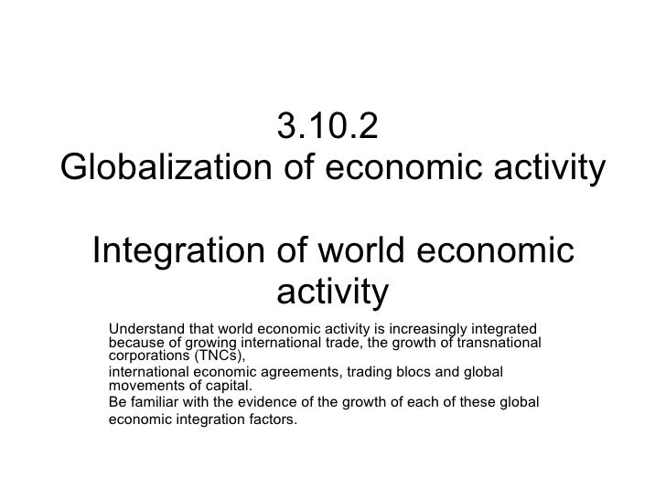 3.10.2  Globalization of economic activity  Integration of world economic activity Understand that world economic activity...