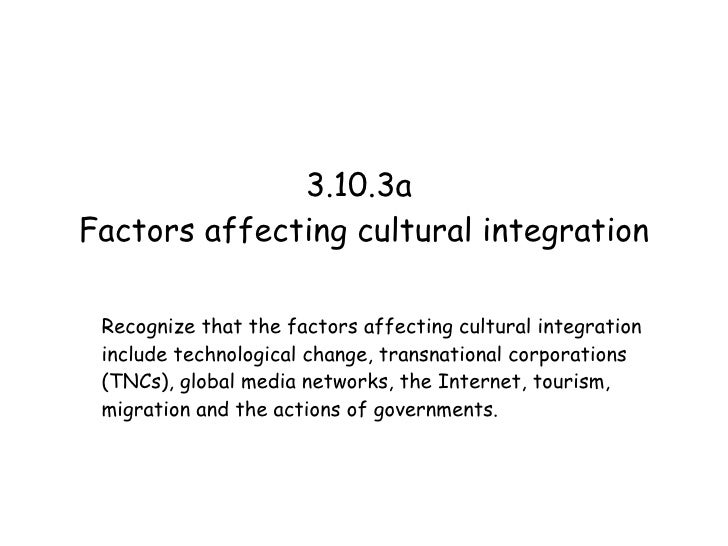 3.10.3a  Factors affecting cultural integration Recognize that the factors affecting cultural integration include technolo...