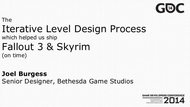 The Iterative Level Design Process which helped us ship Fallout 3 & Skyrim (on time) Joel Burgess Senior Designer, Bethesd...