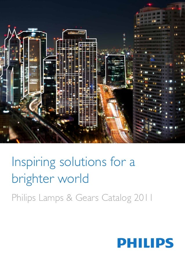 Inspiring solutions for abrighter worldPhilips Lamps & Gears Catalog 2011