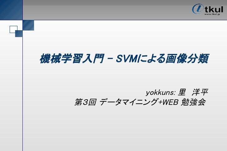 機械学習入門 – SVMによる画像分類               yokkuns: 里 洋平    第3回 データマイニング+WEB 勉強会