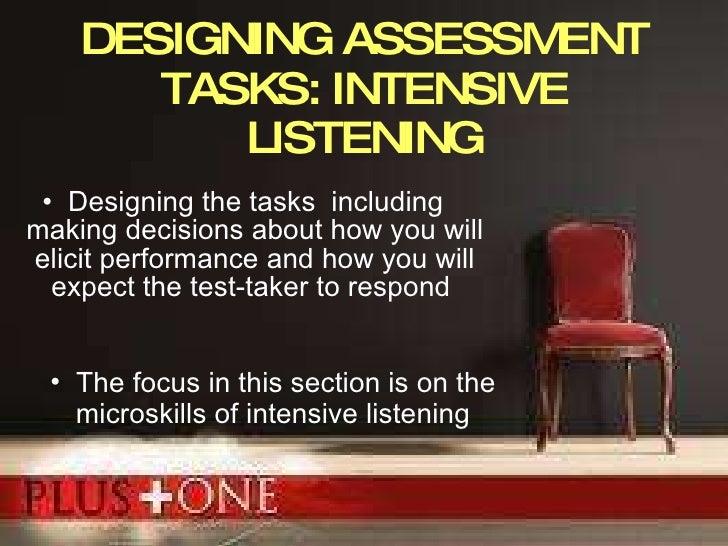 DESIGNING ASSESSMENT TASKS: INTENSIVE LISTENING <ul><li>Designing the tasks  including  making decisions about how you wil...