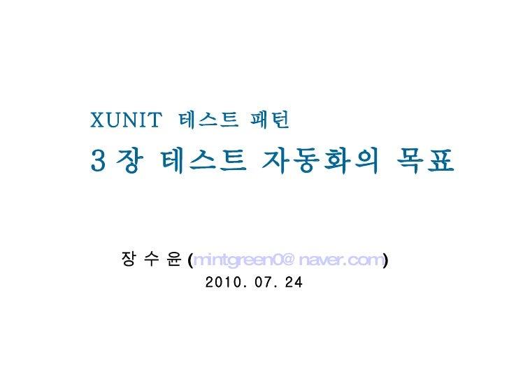 3 장 테스트 자동화의 목표 장 수 윤 ( [email_address] ) 2010. 07. 24 XUNIT  테스트 패턴
