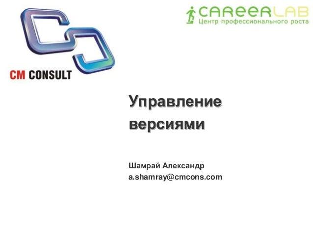 Управление версиями Шамрай Александр a.shamray@cmcons.com