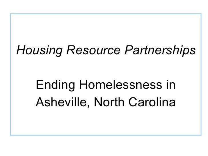 <ul><li>Housing Resource Partnerships </li></ul><ul><li>Ending Homelessness in </li></ul><ul><li>Asheville, North Carolina...
