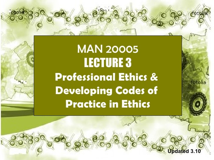 MAN 20005 LECTURE 3 Professional Ethics &  Developing Codes of  Practice in Ethics Updated 3.10