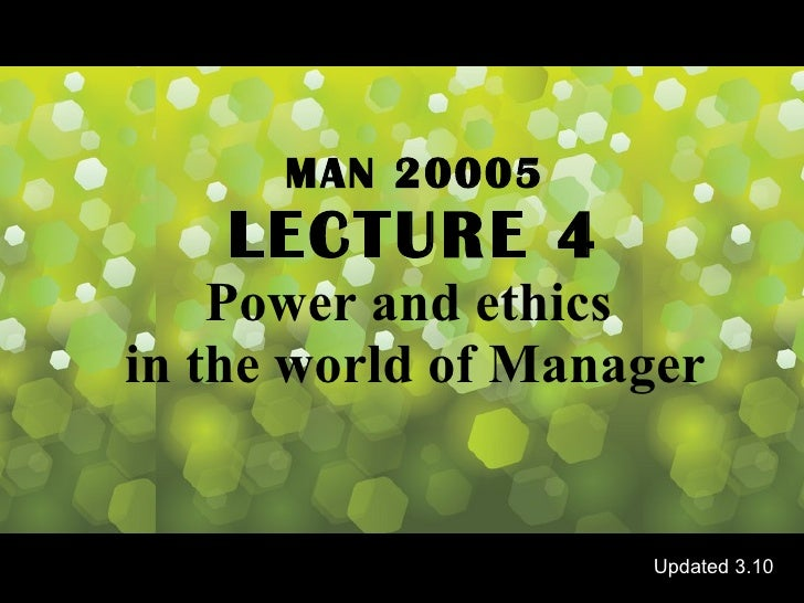 MAN 20005 LECTURE 4 Power and ethics  in the world of Manager Updated 3.10