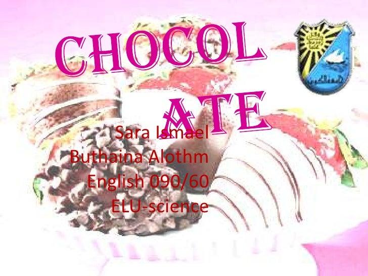 chocolate<br />Sara Ismael<br />Buthaina Alothm<br />English 090/60<br />ELU-science<br />
