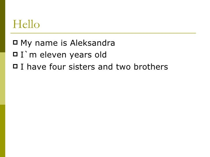 Hello <ul><li>My name is Aleksandra </li></ul><ul><li>I`m eleven years old </li></ul><ul><li>I have four sisters and two b...