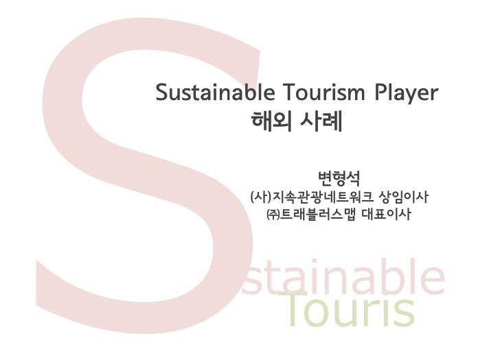 Sustainable Tourism Player         해외 사례              변형석        (사)지속관광네트워크 상임이사          ㈜트래블러스맵 대표이사     ustainable    ...